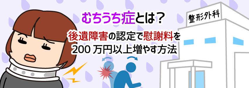 むちうち症とは?│後遺障害の認定で慰謝料を200万円以上増やす方法