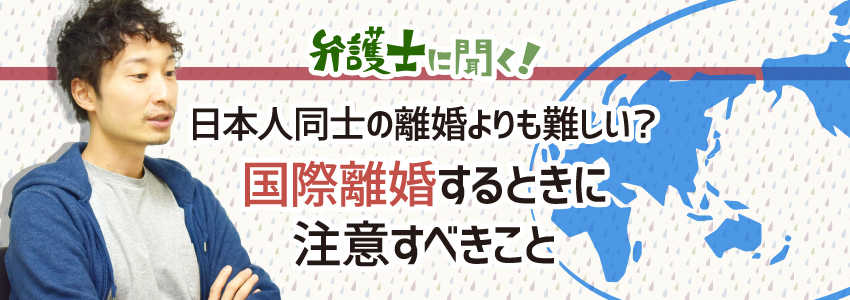 【弁護士に聞く】日本人同士の離婚よりも難しい?国際離婚するときに注意すべきこと